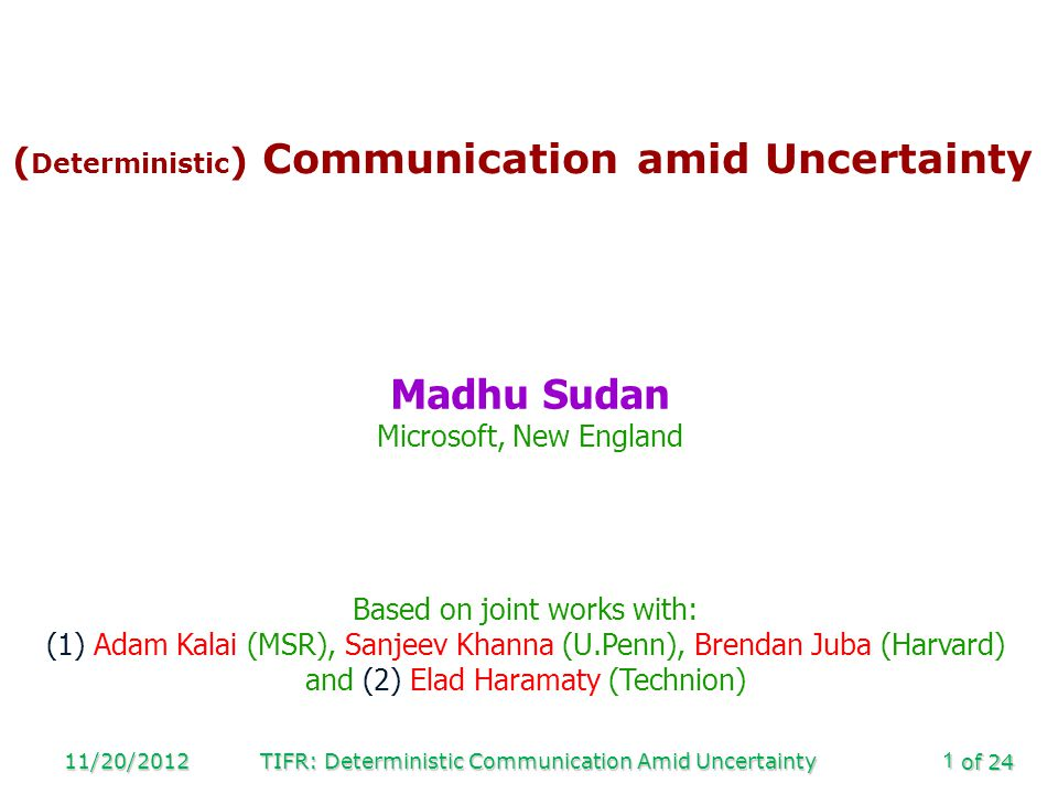 of 24 11/20/2012TIFR: Deterministic Communication Amid Uncertainty1 ( Deterministic ) Communication amid Uncertainty Madhu Sudan Microsoft, New Englan
