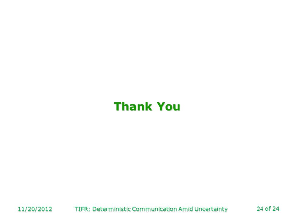 of 24 Thank You 11/20/2012TIFR: Deterministic Communication Amid Uncertainty24
