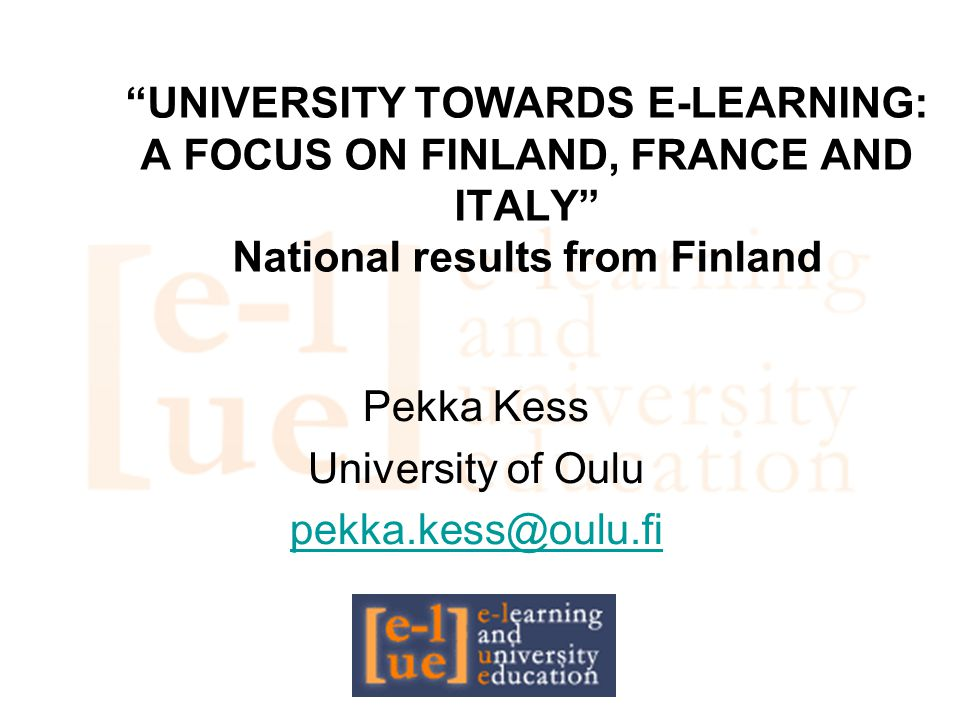 """UNIVERSITY TOWARDS E-LEARNING: A FOCUS ON FINLAND, FRANCE AND ITALY"" National results from Finland Pekka Kess University of Oulu pekka.kess@oulu.fi"