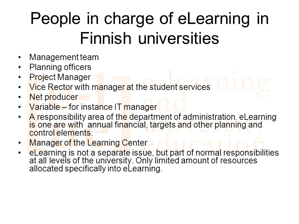 People in charge of eLearning in Finnish universities Management team Planning officers Project Manager Vice Rector with manager at the student services Net producer Variable – for instance IT manager A responsibility area of the department of administration.