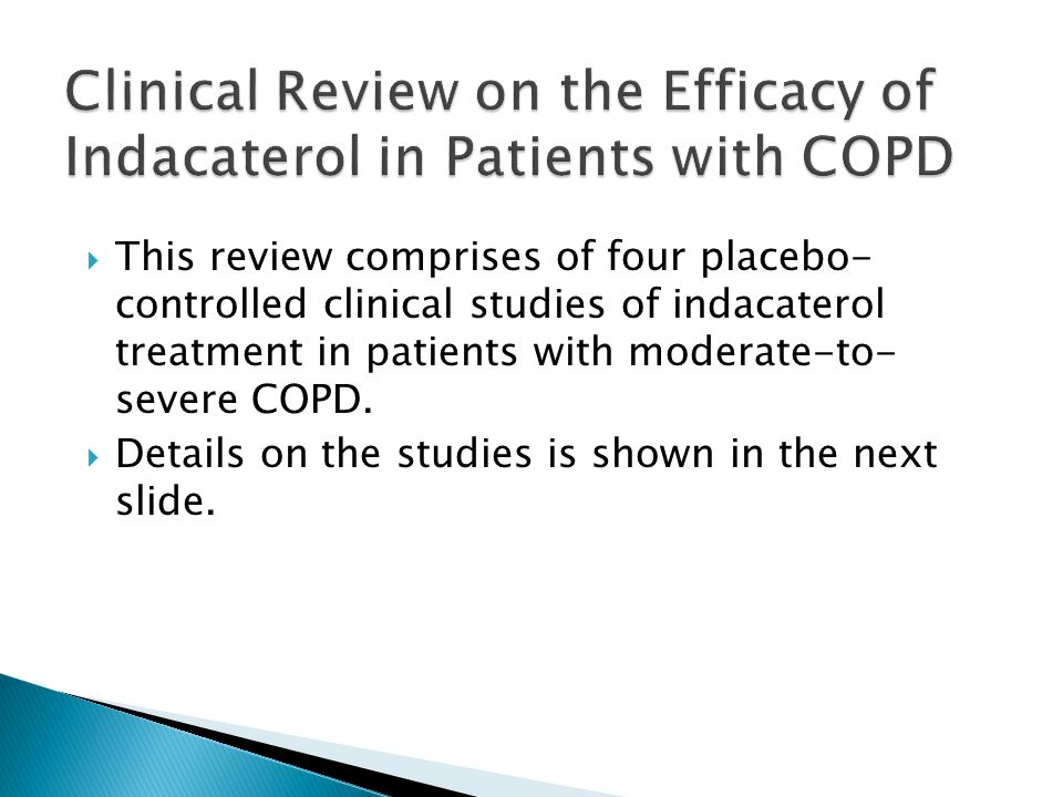  This review comprises of four placebo- controlled clinical studies of indacaterol treatment in patients with moderate-to- severe COPD.