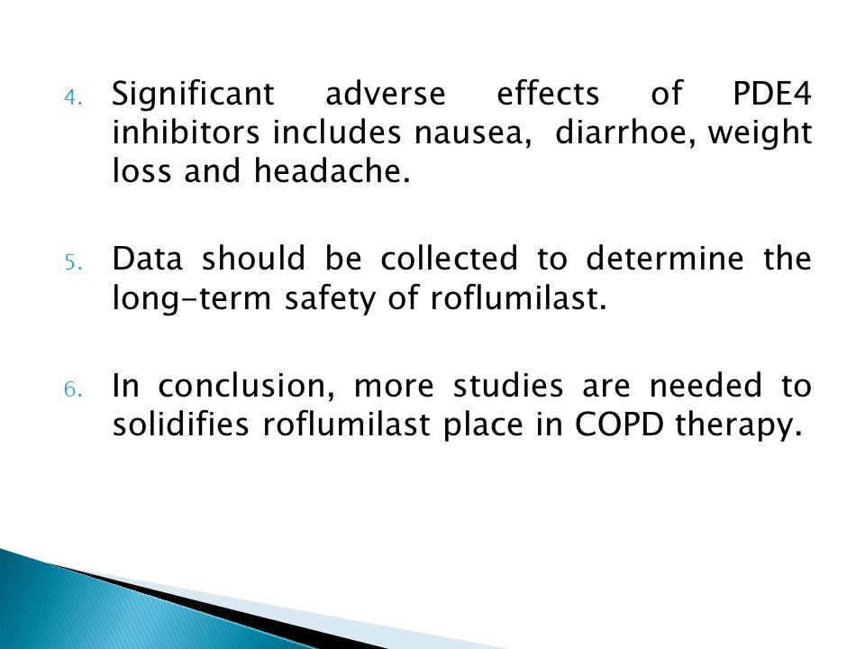 4. Significant adverse effects of PDE4 inhibitors includes nausea, diarrhoe, weight loss and headache. 5. Data should be collected to determine the lo