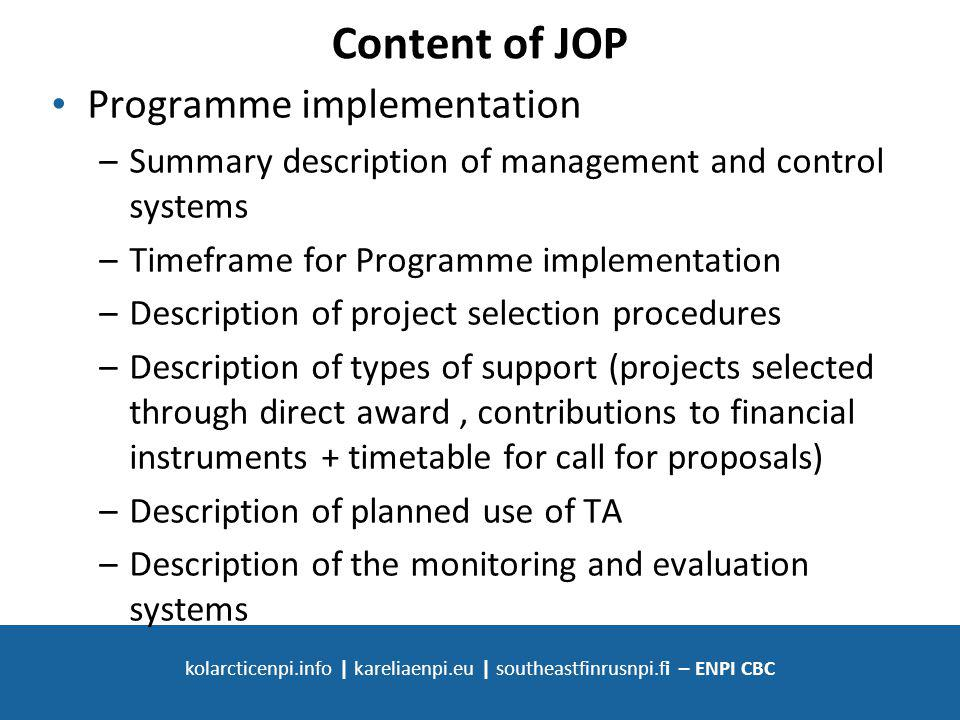 SOUTH-EAST FINLAND - RUSSIA ENPI CBC 2007 - 2013 kolarcticenpi.info | kareliaenpi.eu | southeastfinrusnpi.fi – ENPI CBC Content of JOP Programme implementation –Summary description of management and control systems –Timeframe for Programme implementation –Description of project selection procedures –Description of types of support (projects selected through direct award, contributions to financial instruments + timetable for call for proposals) –Description of planned use of TA –Description of the monitoring and evaluation systems