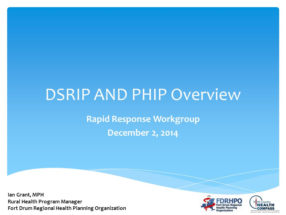DSRIP AND PHIP Overview Rapid Response Workgroup December 2, 2014 Ian Grant, MPH Rural Health Program Manager Fort Drum Regional Health Planning Organ
