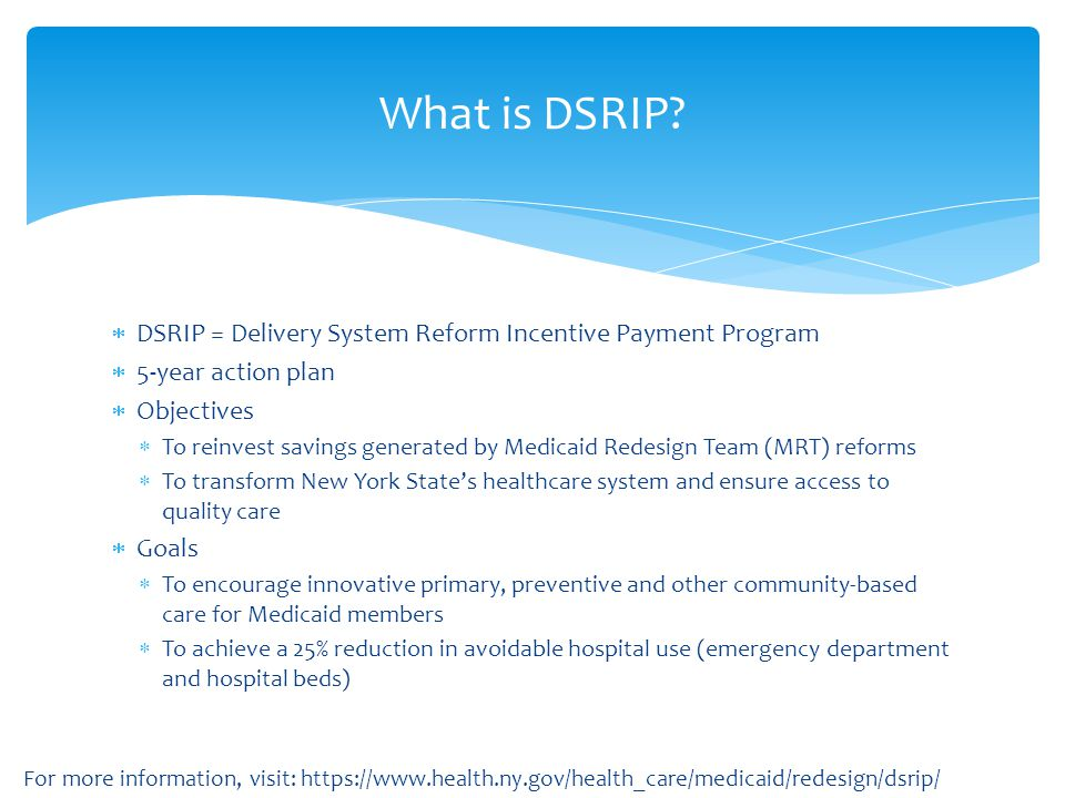  DSRIP = Delivery System Reform Incentive Payment Program  5-year action plan  Objectives  To reinvest savings generated by Medicaid Redesign Team
