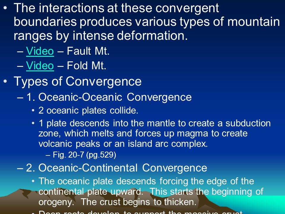 The interactions at these convergent boundaries produces various types of mountain ranges by intense deformation.