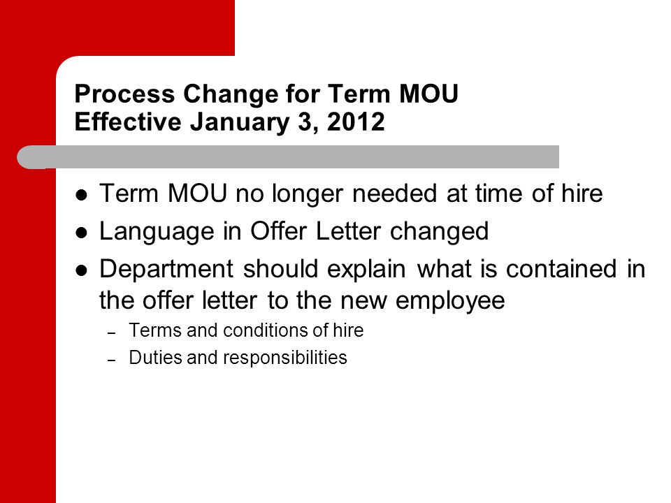 Process Change for Term MOU Effective January 3, 2012 Term MOU no longer needed at time of hire Language in Offer Letter changed Department should explain what is contained in the offer letter to the new employee – Terms and conditions of hire – Duties and responsibilities
