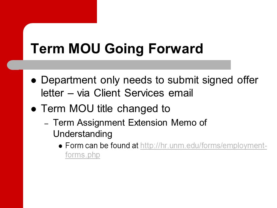 Term MOU Going Forward Department only needs to submit signed offer letter – via Client Services email Term MOU title changed to – Term Assignment Extension Memo of Understanding Form can be found at http://hr.unm.edu/forms/employment- forms.phphttp://hr.unm.edu/forms/employment- forms.php