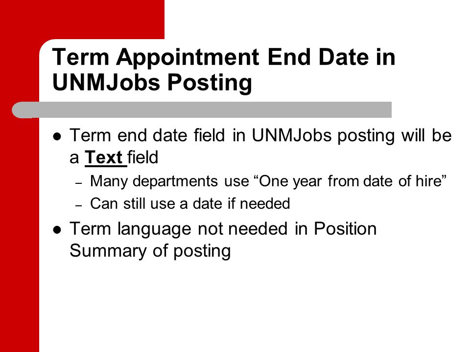 Term Appointment End Date in UNMJobs Posting Term end date field in UNMJobs posting will be a Text field – Many departments use One year from date of hire – Can still use a date if needed Term language not needed in Position Summary of posting