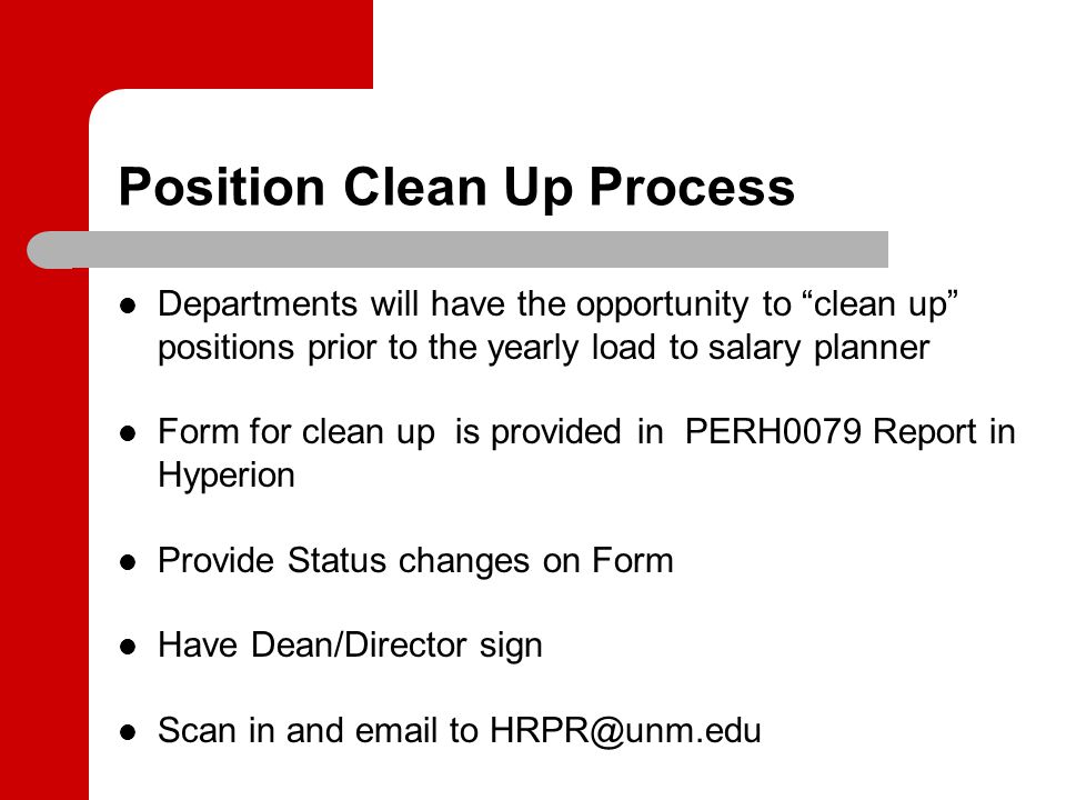 Position Clean Up Process Departments will have the opportunity to clean up positions prior to the yearly load to salary planner Form for clean up is provided in PERH0079 Report in Hyperion Provide Status changes on Form Have Dean/Director sign Scan in and email to HRPR@unm.edu