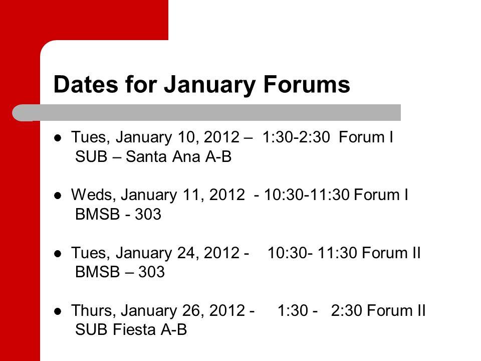 Dates for January Forums Tues, January 10, 2012 – 1:30-2:30 Forum I SUB – Santa Ana A-B Weds, January 11, 2012 - 10:30-11:30 Forum I BMSB - 303 Tues,