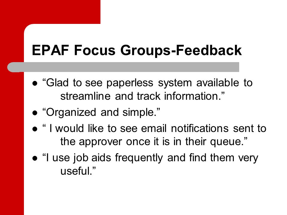 EPAF Focus Groups-Feedback Glad to see paperless system available to streamline and track information. Organized and simple. I would like to see email notifications sent to the approver once it is in their queue. I use job aids frequently and find them very useful.