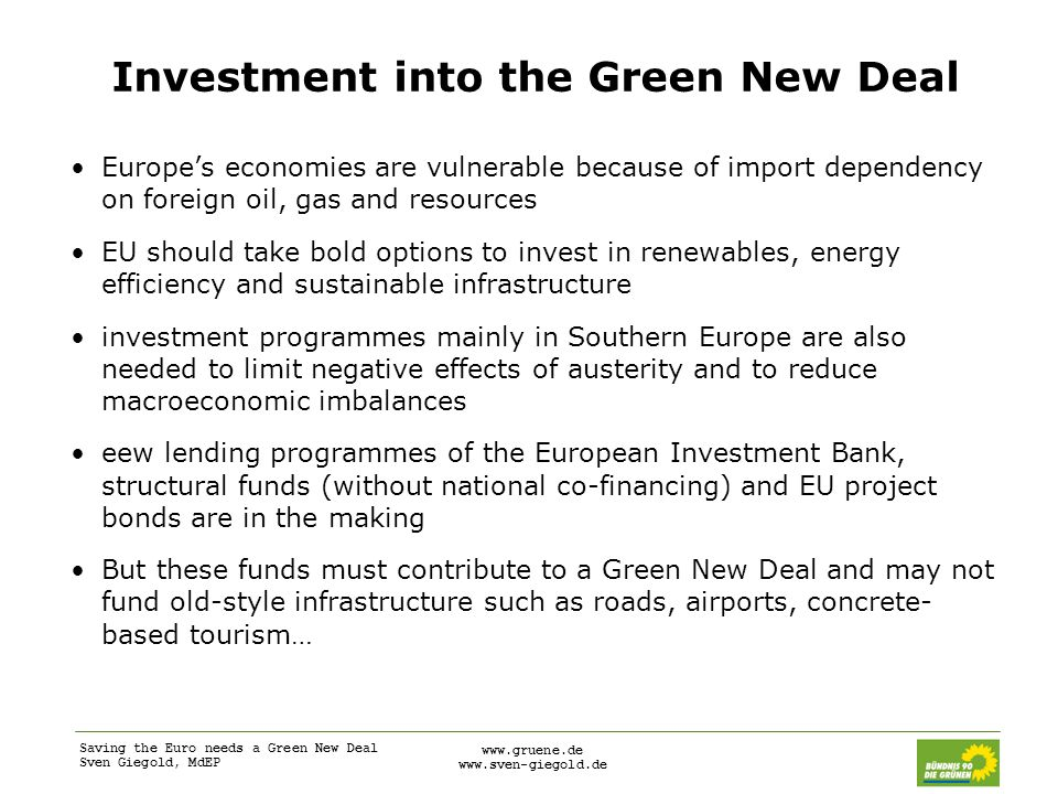 Saving the Euro needs a Green New Deal Sven Giegold, MdEP www.gruene.de www.sven-giegold.de Investment into the Green New Deal Europe's economies are vulnerable because of import dependency on foreign oil, gas and resources EU should take bold options to invest in renewables, energy efficiency and sustainable infrastructure investment programmes mainly in Southern Europe are also needed to limit negative effects of austerity and to reduce macroeconomic imbalances eew lending programmes of the European Investment Bank, structural funds (without national co-financing) and EU project bonds are in the making But these funds must contribute to a Green New Deal and may not fund old-style infrastructure such as roads, airports, concrete- based tourism…