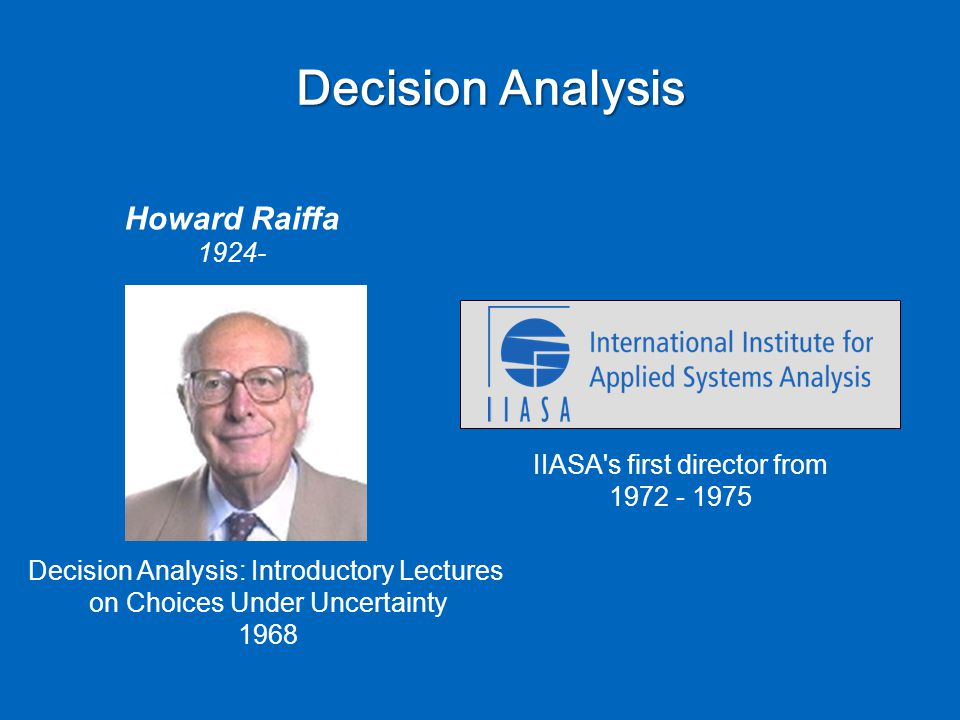 Decision Analysis Howard Raiffa 1924- Decision Analysis: Introductory Lectures on Choices Under Uncertainty 1968 IIASA s first director from 1972 - 1975