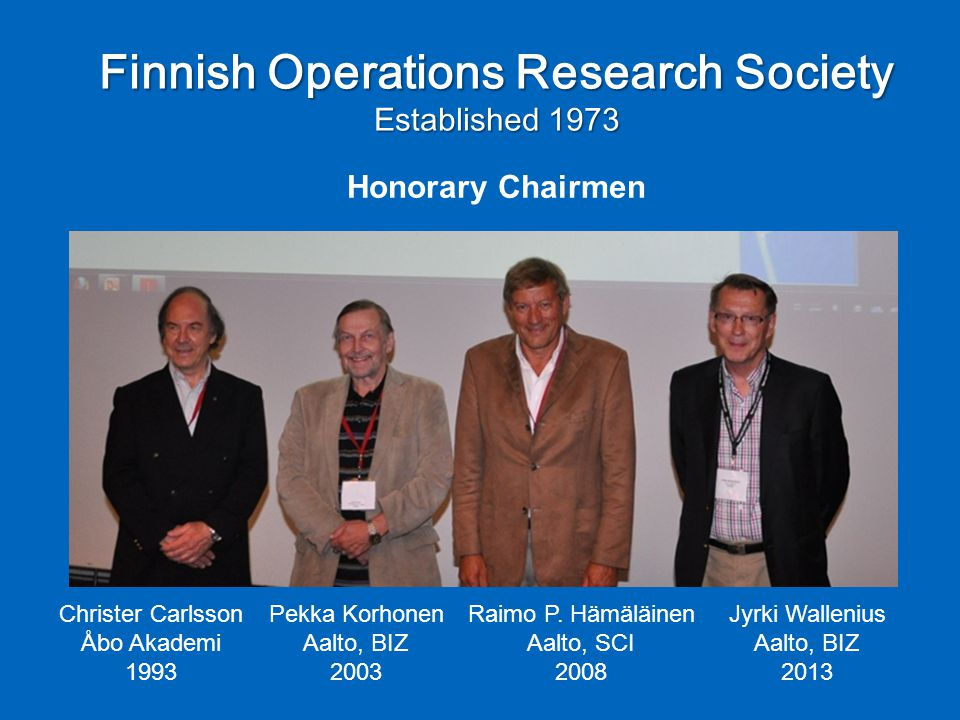 Finnish Operations Research Society Established 1973 Christer Carlsson Åbo Akademi 1993 Pekka Korhonen Aalto, BIZ 2003 Raimo P.