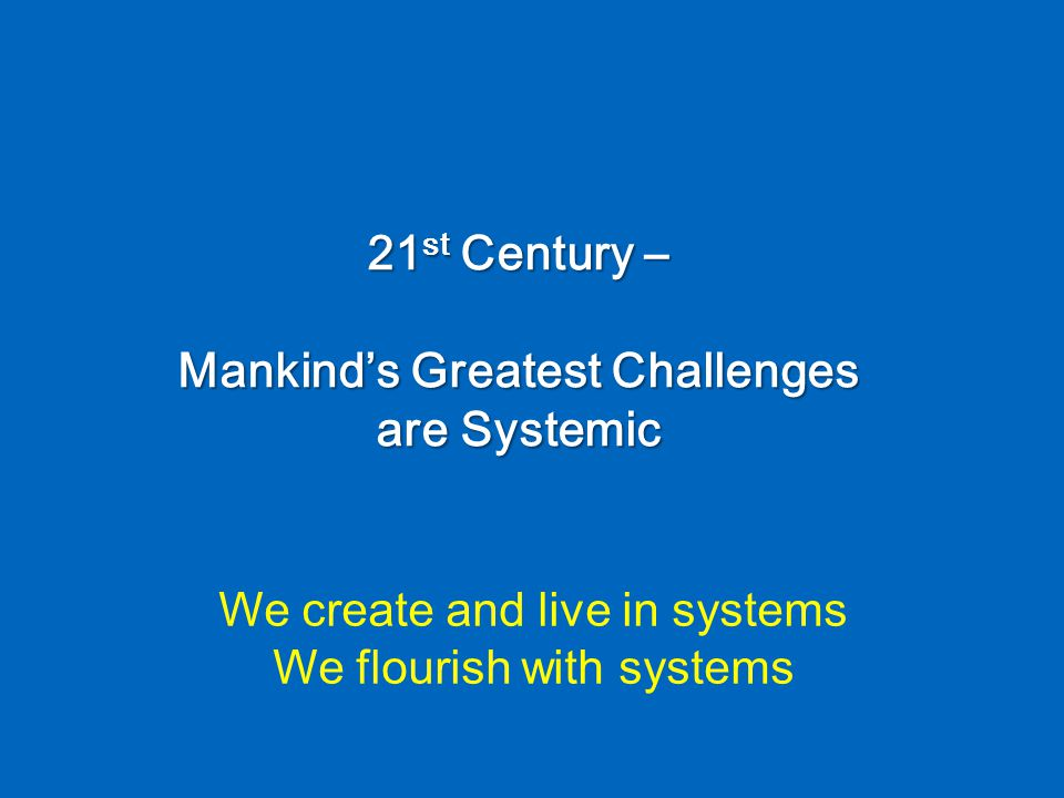 21 st Century – Mankind's Greatest Challenges are Systemic We create and live in systems We flourish with systems