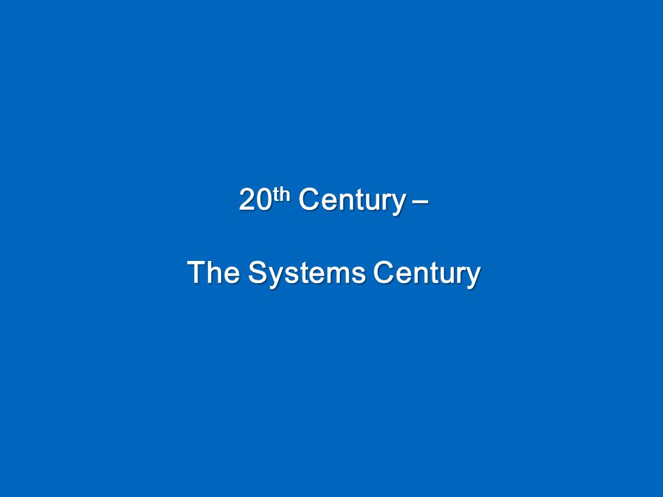 20 th Century – The Systems Century
