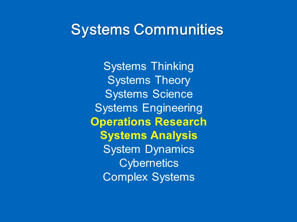 Systems Communities Systems Thinking Systems Theory Systems Science Systems Engineering Operations Research Systems Analysis System Dynamics Cybernetics Complex Systems