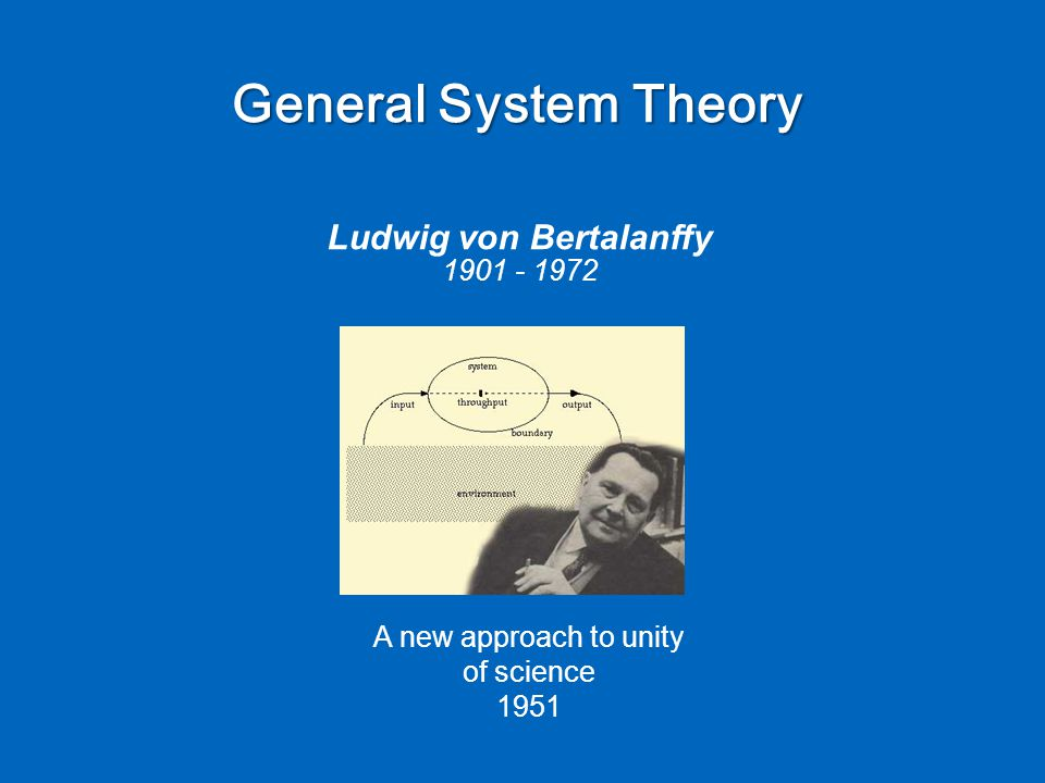 General System Theory Ludwig von Bertalanffy 1901 - 1972 A new approach to unity of science 1951