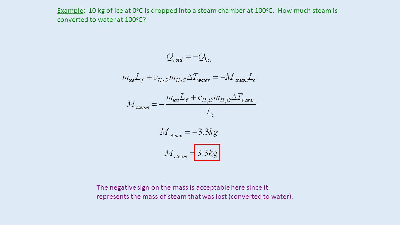 Example: 10 kg of ice at 0 o C is dropped into a steam chamber at 100 o C.