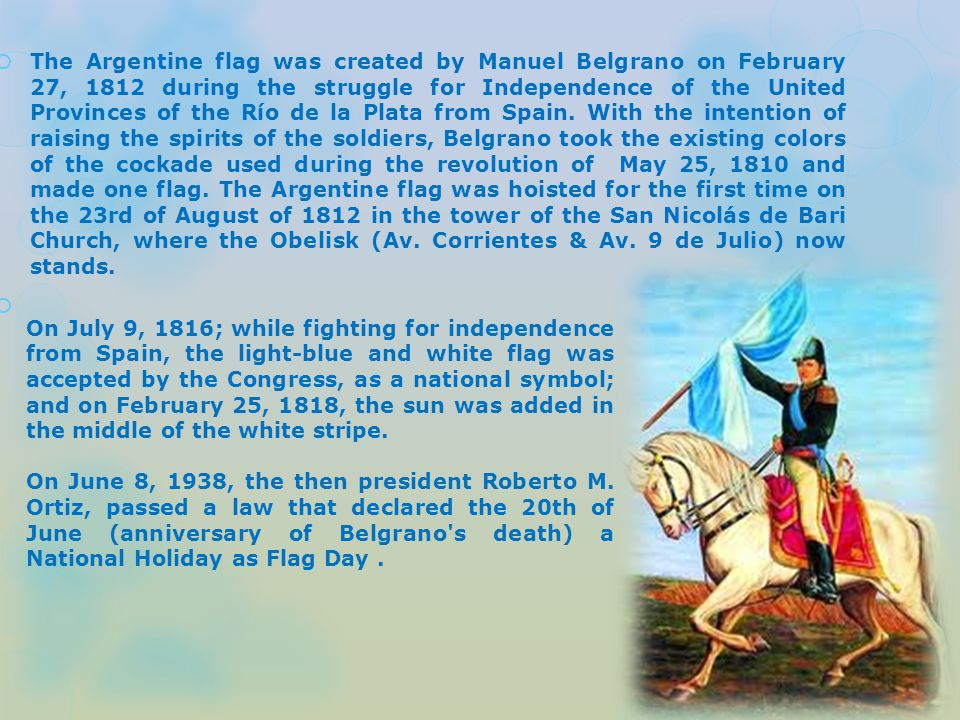  The Argentine flag was created by Manuel Belgrano on February 27, 1812 during the struggle for Independence of the United Provinces of the Río de la Plata from Spain.