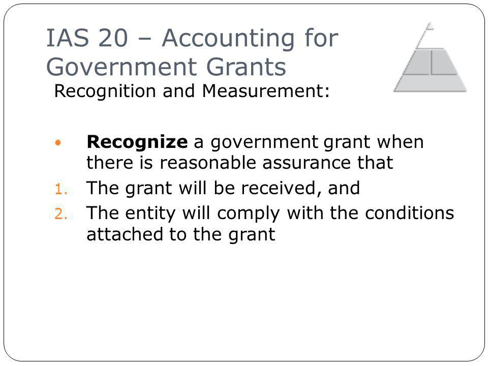 IAS 20 – Accounting for Government Grants 10 Recognition and Measurement: Recognize a government grant when there is reasonable assurance that 1.