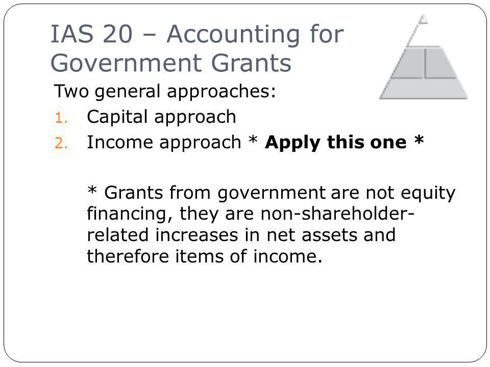 IAS 20 – Accounting for Government Grants 11 Two general approaches: 1.
