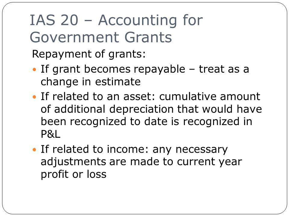 IAS 20 – Accounting for Government Grants 17 Repayment of grants: If grant becomes repayable – treat as a change in estimate If related to an asset: cumulative amount of additional depreciation that would have been recognized to date is recognized in P&L If related to income: any necessary adjustments are made to current year profit or loss