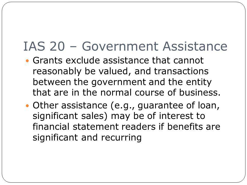 IAS 20 – Government Assistance 18 Grants exclude assistance that cannot reasonably be valued, and transactions between the government and the entity that are in the normal course of business.