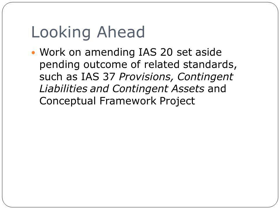 Looking Ahead 21 Work on amending IAS 20 set aside pending outcome of related standards, such as IAS 37 Provisions, Contingent Liabilities and Contingent Assets and Conceptual Framework Project