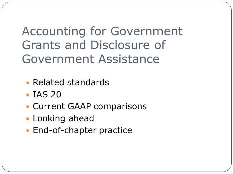 Accounting for Government Grants and Disclosure of Government Assistance 5 Related standards IAS 20 Current GAAP comparisons Looking ahead End-of-chapter practice