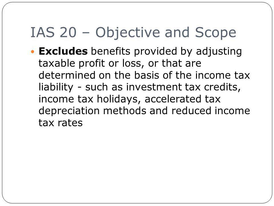 IAS 20 – Objective and Scope 9 Excludes benefits provided by adjusting taxable profit or loss, or that are determined on the basis of the income tax liability - such as investment tax credits, income tax holidays, accelerated tax depreciation methods and reduced income tax rates