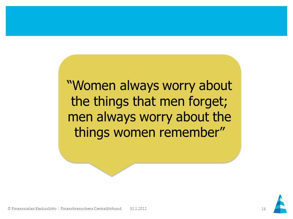 Women always worry about the things that men forget; men always worry about the things women remember 31.1.2012© Finanssialan Keskusliitto   Finansbranschens Centralförbund 16