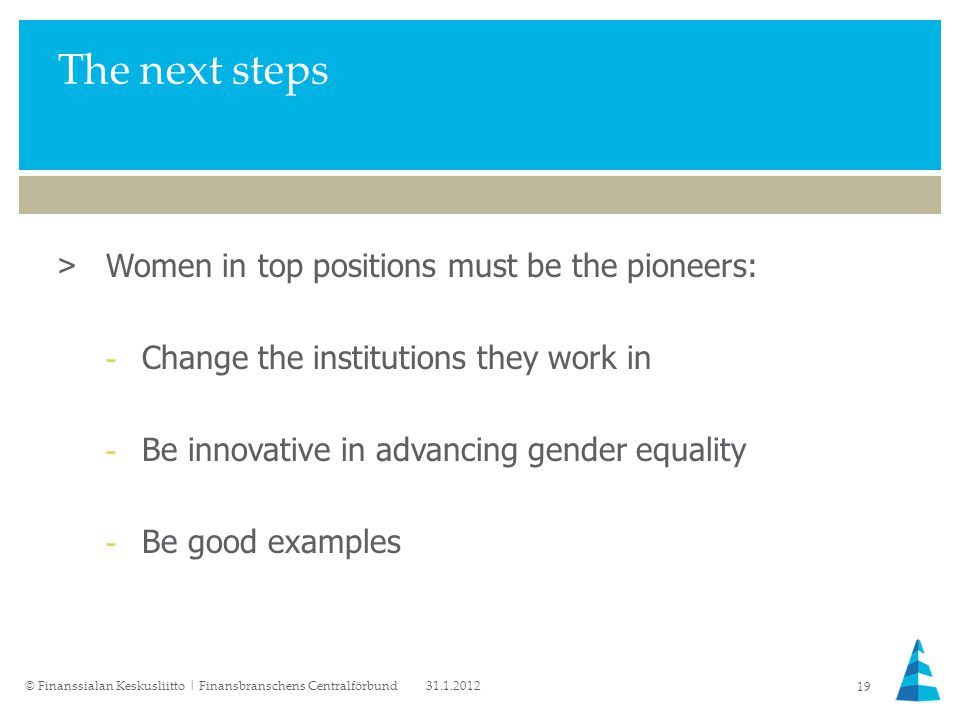 The next steps >Women in top positions must be the pioneers: -Change the institutions they work in -Be innovative in advancing gender equality -Be good examples 31.1.2012© Finanssialan Keskusliitto | Finansbranschens Centralförbund 19