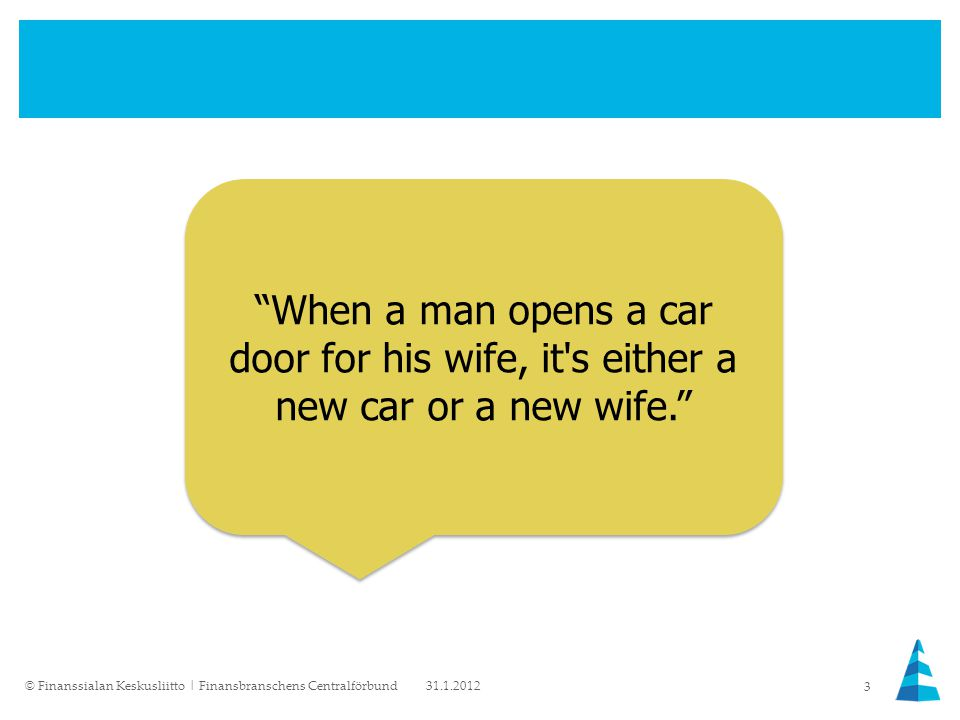 When a man opens a car door for his wife, it s either a new car or a new wife. 31.1.2012© Finanssialan Keskusliitto | Finansbranschens Centralförbund 3