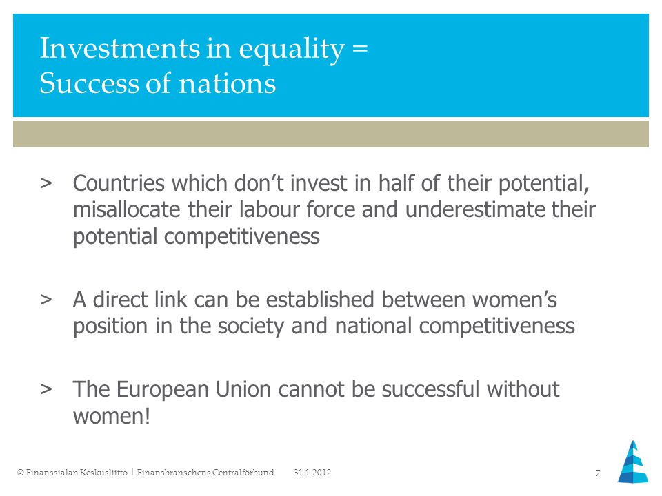 Investments in equality = Success of nations >Countries which don't invest in half of their potential, misallocate their labour force and underestimate their potential competitiveness >A direct link can be established between women's position in the society and national competitiveness >The European Union cannot be successful without women.