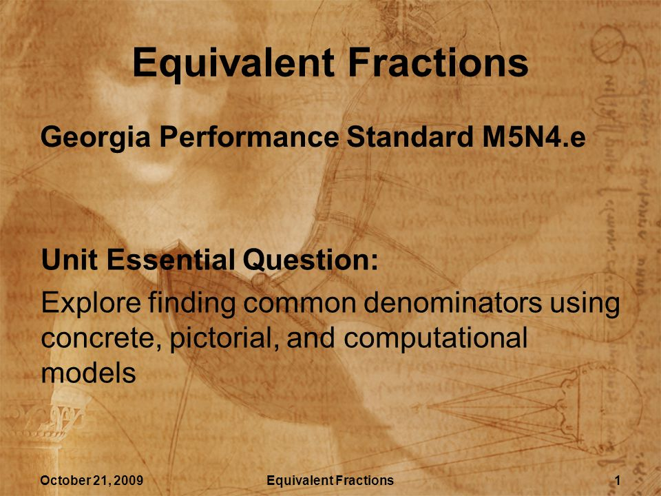 October 21, 2009Equivalent Fractions2 Lesson Essential Question How can different fractions represent the same value.