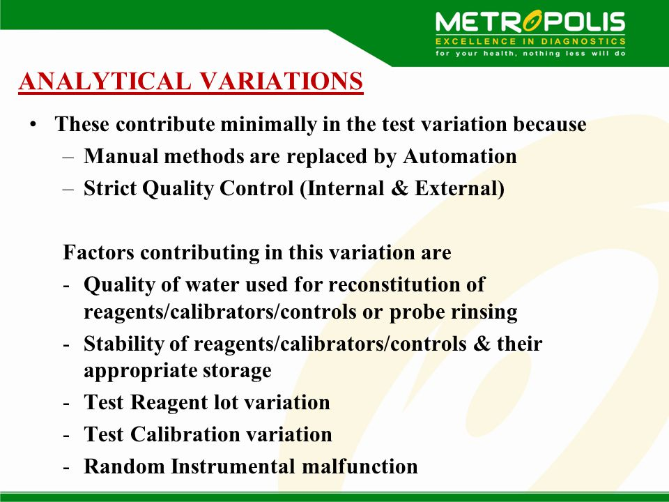 ANALYTICAL VARIATIONS These contribute minimally in the test variation because –Manual methods are replaced by Automation –Strict Quality Control (Internal & External) Factors contributing in this variation are -Quality of water used for reconstitution of reagents/calibrators/controls or probe rinsing -Stability of reagents/calibrators/controls & their appropriate storage -Test Reagent lot variation -Test Calibration variation -Random Instrumental malfunction
