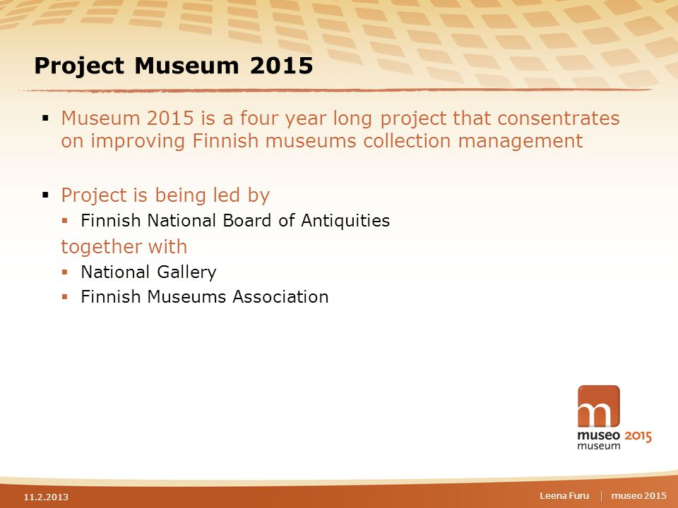 museo 2015 Project Museum 2015  Museum 2015 is a four year long project that consentrates on improving Finnish museums collection management  Project is being led by  Finnish National Board of Antiquities together with  National Gallery  Finnish Museums Association 11.2.2013 Leena Furu