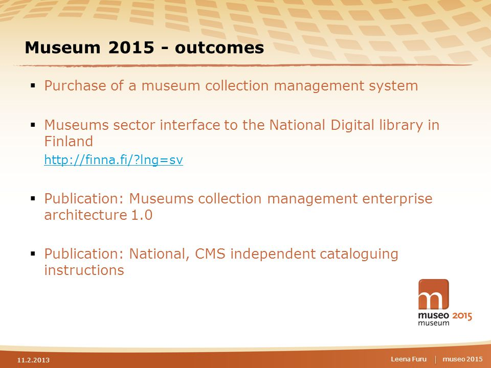 museo 2015 Museum 2015 - outcomes  Purchase of a museum collection management system  Museums sector interface to the National Digital library in Finland http://finna.fi/ lng=sv  Publication: Museums collection management enterprise architecture 1.0  Publication: National, CMS independent cataloguing instructions 11.2.2013 Leena Furu