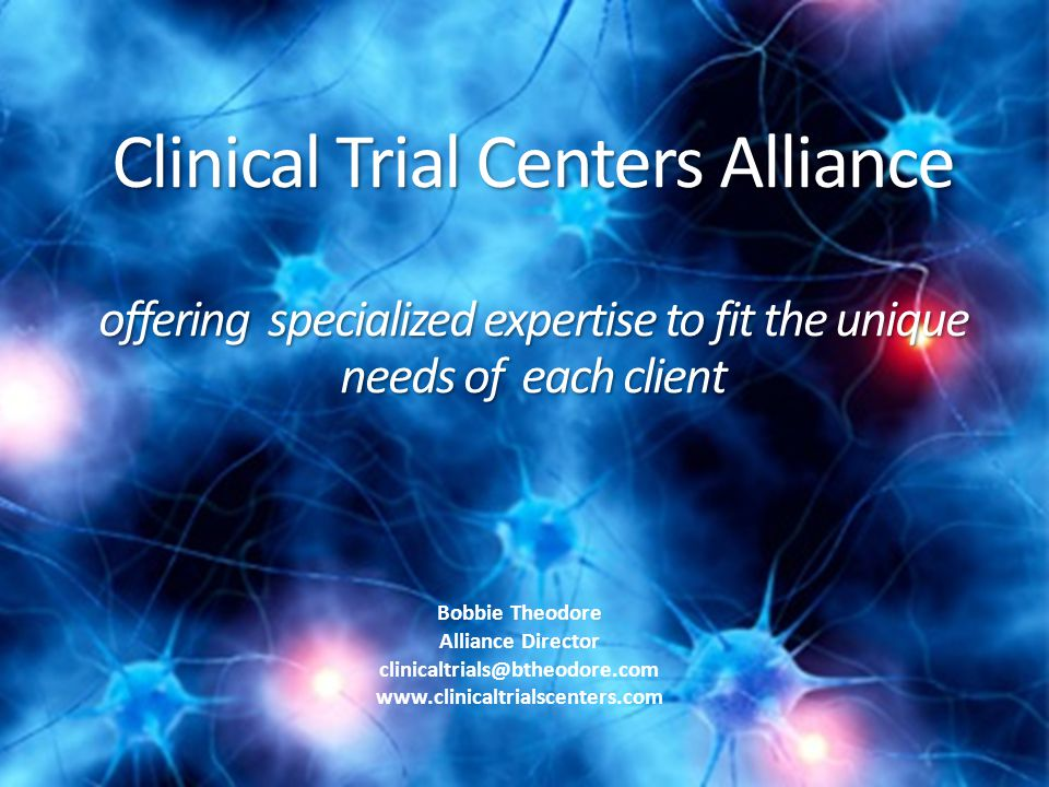Clinical Trial Centers Alliance offering specialized expertise to fit the unique needs of each client offering specialized expertise to fit the unique needs of each client Bobbie Theodore Alliance Director clinicaltrials@btheodore.com www.clinicaltrialscenters.com