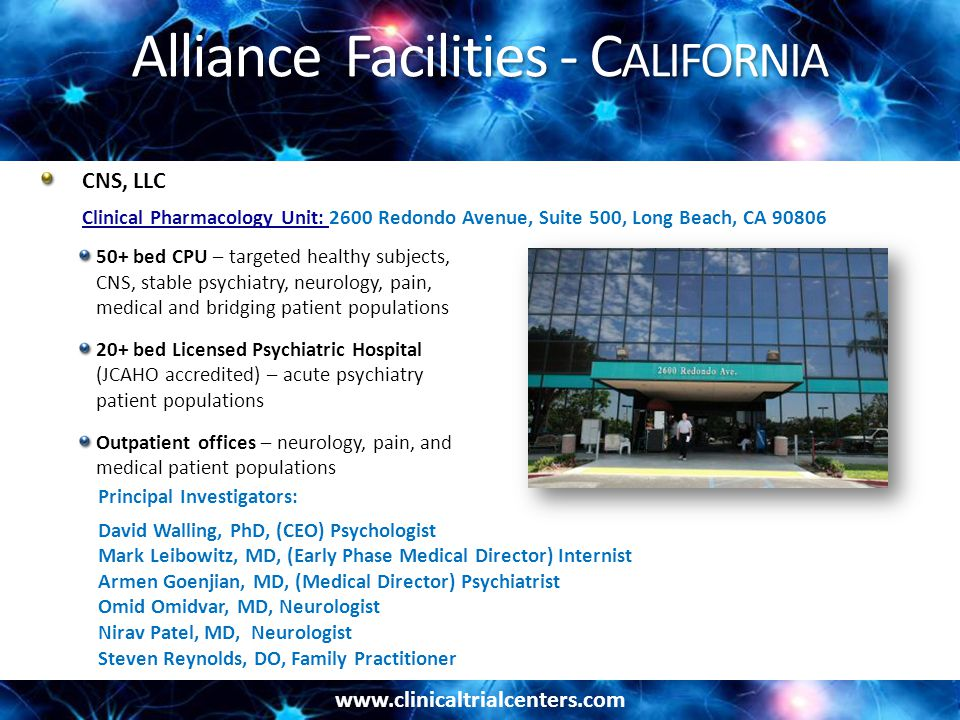 www.clinicaltrialcenters.com Alliance Facilities - C ALIFORNIA Principal Investigators: David Walling, PhD, (CEO) Psychologist Mark Leibowitz, MD, (Early Phase Medical Director) Internist Armen Goenjian, MD, (Medical Director) Psychiatrist Omid Omidvar, MD, Neurologist Nirav Patel, MD, Neurologist Steven Reynolds, DO, Family Practitioner 50+ bed CPU – targeted healthy subjects, CNS, stable psychiatry, neurology, pain, medical and bridging patient populations 20+ bed Licensed Psychiatric Hospital (JCAHO accredited) – acute psychiatry patient populations Outpatient offices – neurology, pain, and medical patient populations CNS, LLC Clinical Pharmacology Unit: Clinical Pharmacology Unit: 2600 Redondo Avenue, Suite 500, Long Beach, CA 90806