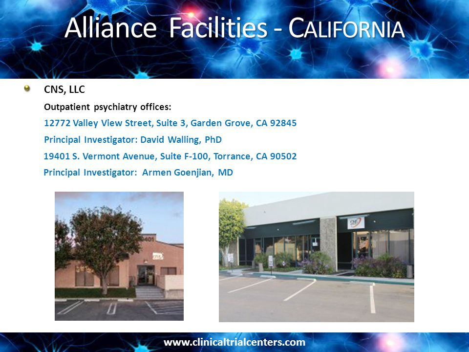 www.clinicaltrialcenters.com Alliance Facilities - C ALIFORNIA CNS, LLC Outpatient psychiatry offices: 12772 Valley View Street, Suite 3, Garden Grove, CA 92845 Principal Investigator: David Walling, PhD 19401 S.