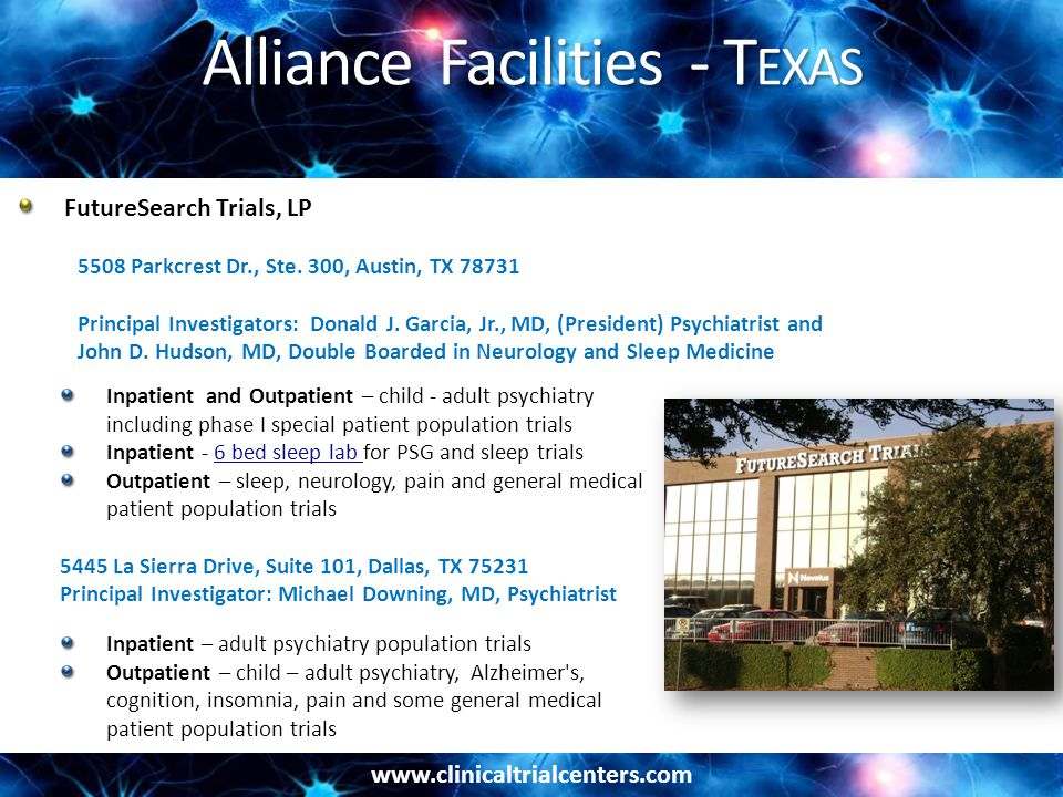 www.clinicaltrialcenters.com Alliance Facilities - T EXAS Inpatient and Outpatient – child - adult psychiatry including phase I special patient population trials Inpatient - 6 bed sleep lab for PSG and sleep trials6 bed sleep lab Outpatient – sleep, neurology, pain and general medical patient population trials 5445 La Sierra Drive, Suite 101, Dallas, TX 75231 Principal Investigator: Michael Downing, MD, Psychiatrist Inpatient – adult psychiatry population trials Outpatient – child – adult psychiatry, Alzheimer s, cognition, insomnia, pain and some general medical patient population trials FutureSearch Trials, LP 5508 Parkcrest Dr., Ste.
