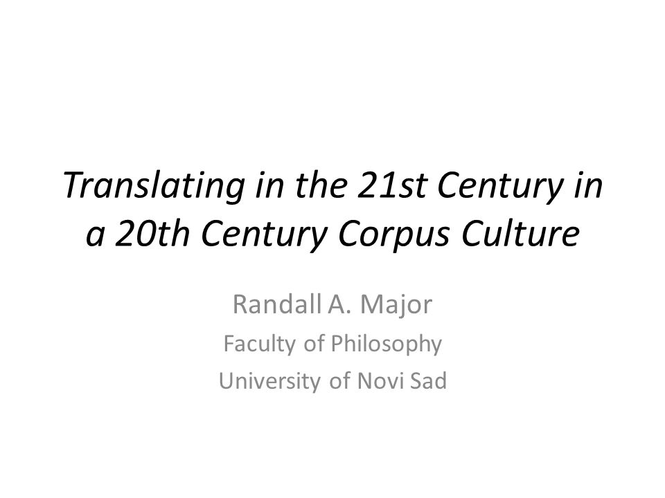 Translating in the 21st Century in a 20th Century Corpus Culture Randall A. Major Faculty of Philosophy University of Novi Sad