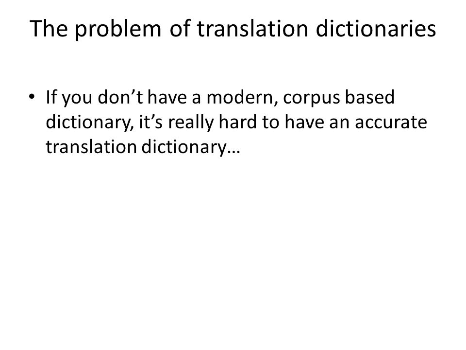 The problem of translation dictionaries If you don't have a modern, corpus based dictionary, it's really hard to have an accurate translation dictiona
