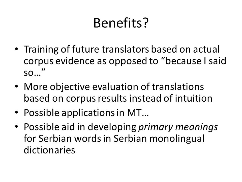 """Benefits? Training of future translators based on actual corpus evidence as opposed to """"because I said so…"""" More objective evaluation of translations"""