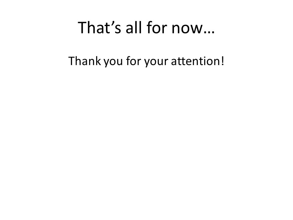 That's all for now… Thank you for your attention!
