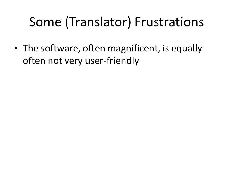 Some (Translator) Frustrations The software, often magnificent, is equally often not very user-friendly