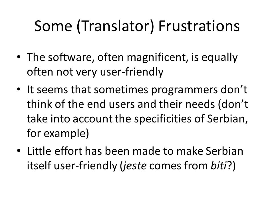More (Translator) Frustrations Based on Fallacies: – It's enough to be bilingual to be a translator – Everyone in Serbia speaks English and therefore almost anyone can be a translator – Translation is seen as type this Serbian text out for me in X language – We have enormous lexical resources available – RMS is in 6 volumes (or one big one), and RSANU is nearly finished at volume 20